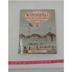 WINNIPEG WHERE THE NEW WEST BEGINS- AN ILLUSTRATED HISTORY- BY ERIC WELLS