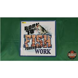 "Tin Sign: ""Born to Fish Forced to Work"" (Magnets on Back) (14"" x 14"")"